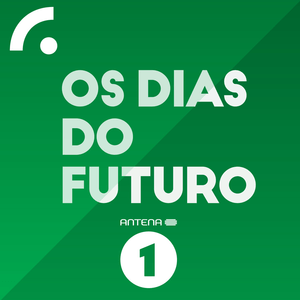 Podcast Antena 1 - OS DIAS DO FUTURO